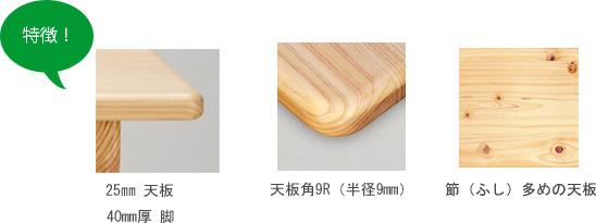 特徴:25mm天板、40mm厚脚、天板角9R(半径9mm)、節多めの天板
