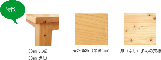 特徴:30mm天板、80mm角足、天板角3R(半径3mm)、節多めの天板